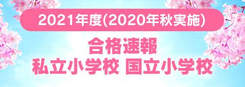 2021年度(2020年秋実施) 合格速報 私立小学校 国立小学校